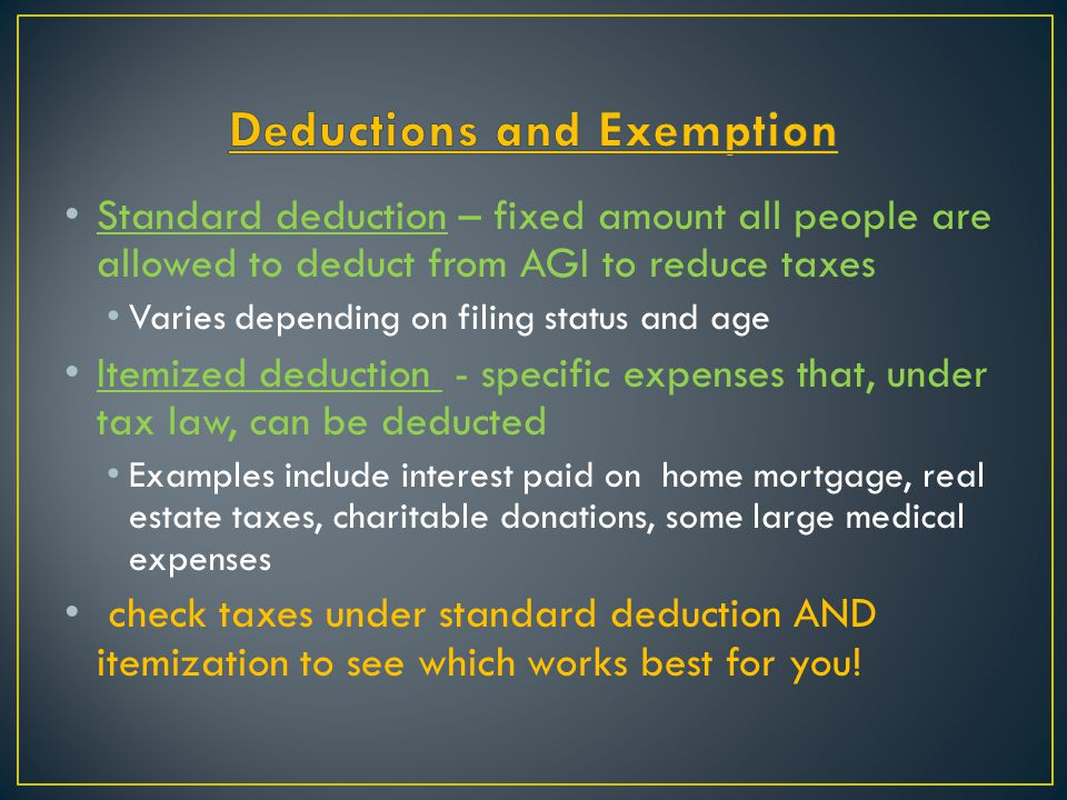 Standard deduction – fixed amount all people are allowed to deduct from AGI to reduce taxes Varies depending on filing status and age Itemized deducti