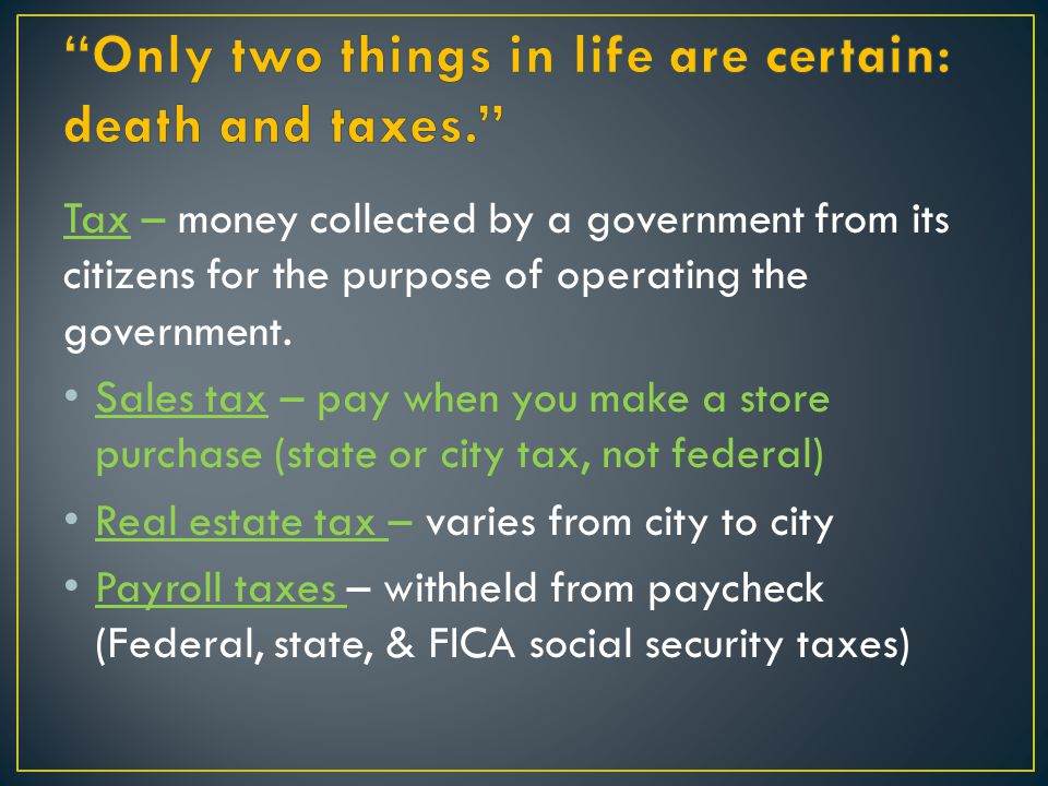Tax – money collected by a government from its citizens for the purpose of operating the government. Sales tax – pay when you make a store purchase (s