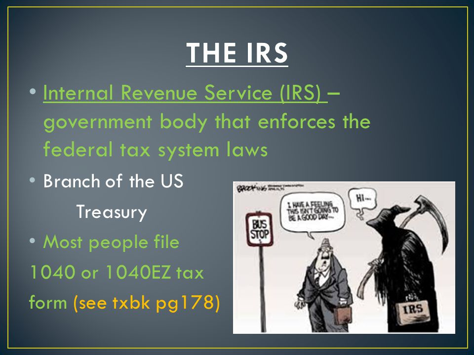 Internal Revenue Service (IRS) – government body that enforces the federal tax system laws Branch of the US Treasury Most people file 1040 or 1040EZ t