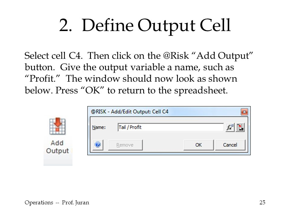 "Operations -- Prof. Juran25 2. Define Output Cell Select cell C4. Then click on the @Risk ""Add Output"" button. Give the output variable a name, such a"
