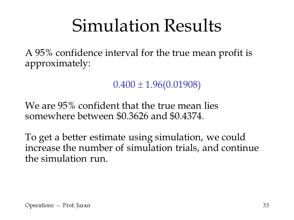 Operations -- Prof. Juran33 Simulation Results A 95% confidence interval for the true mean profit is approximately: 0.400  1.96(0.01908) We are 95% c