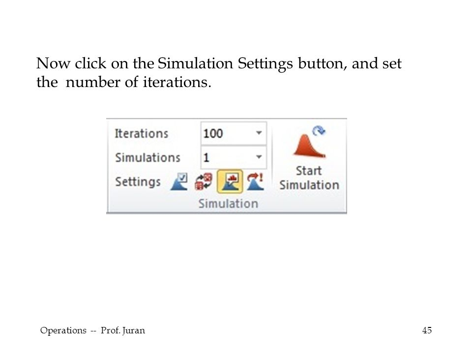 Operations -- Prof. Juran45 Now click on the Simulation Settings button, and set the number of iterations.