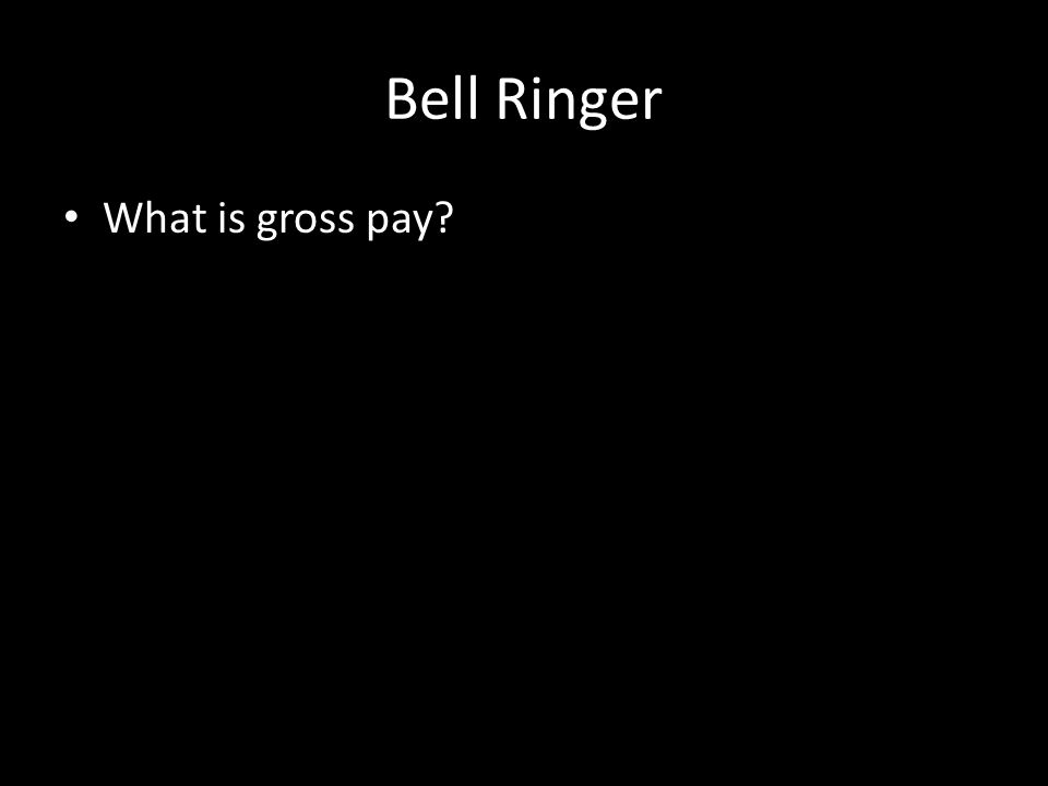 Bell Ringer What is gross pay