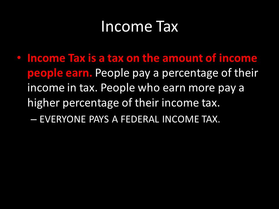 Income Tax Income Tax is a tax on the amount of income people earn.