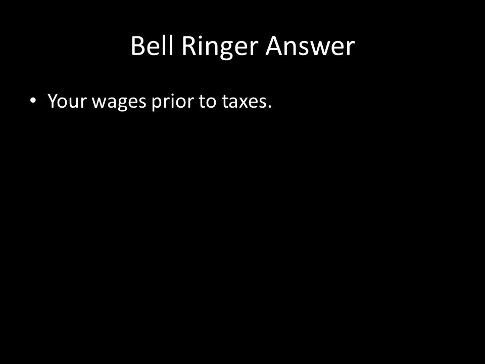 Bell Ringer Answer Your wages prior to taxes.