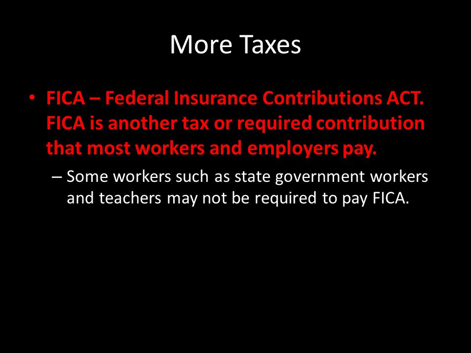 More Taxes FICA – Federal Insurance Contributions ACT.