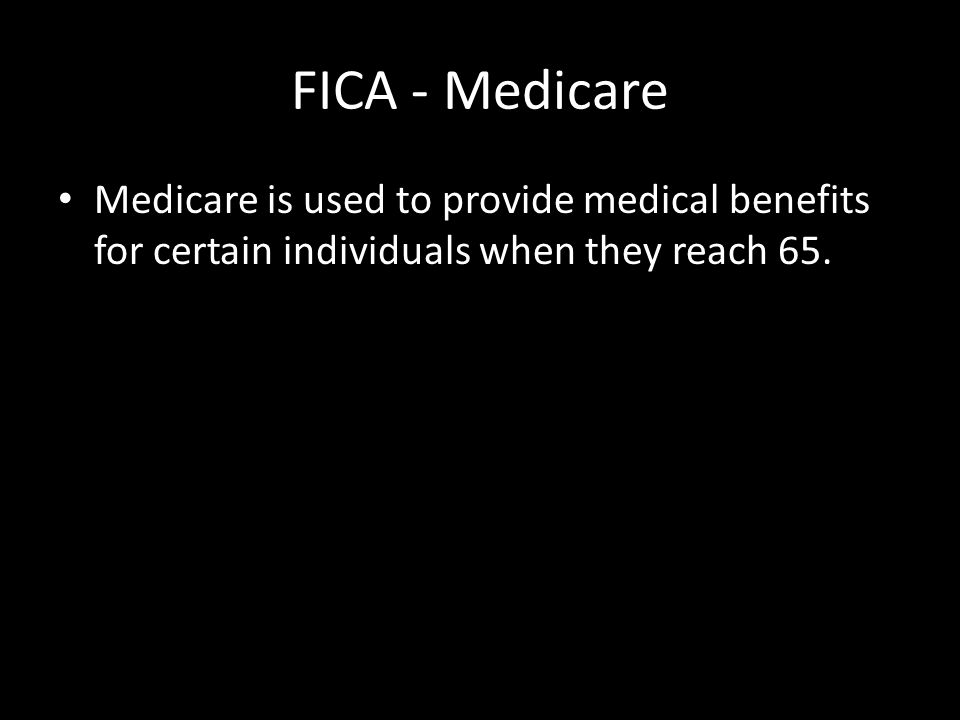 FICA - Medicare Medicare is used to provide medical benefits for certain individuals when they reach 65.