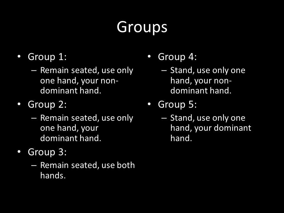 Groups Group 1: – Remain seated, use only one hand, your non- dominant hand.