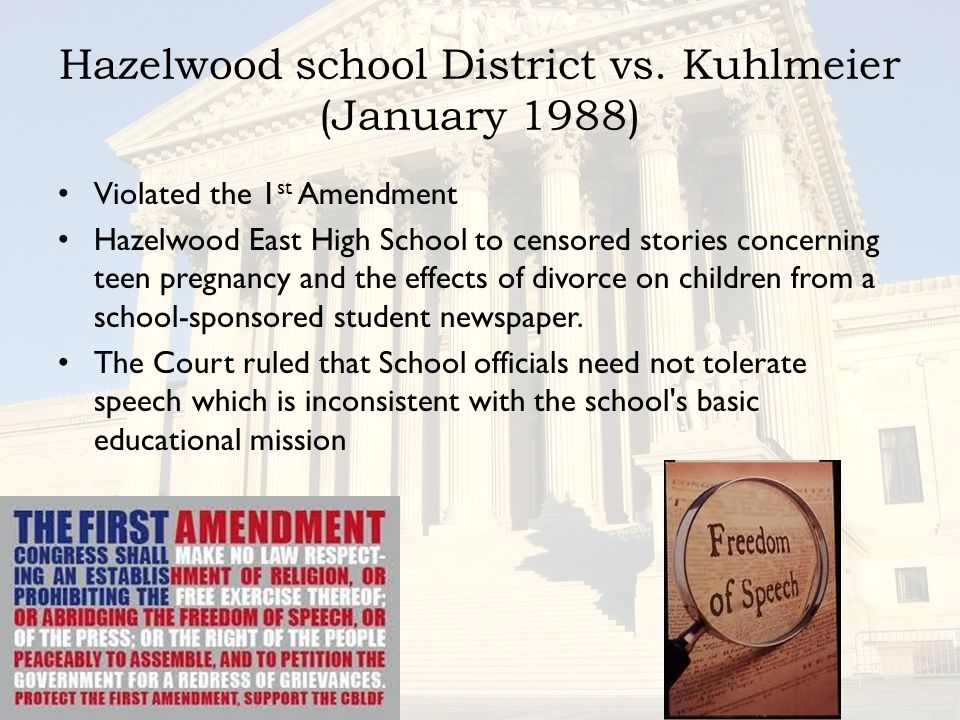 Hazelwood school District vs. Kuhlmeier (January 1988) Violated the 1 st Amendment Hazelwood East High School to censored stories concerning teen preg