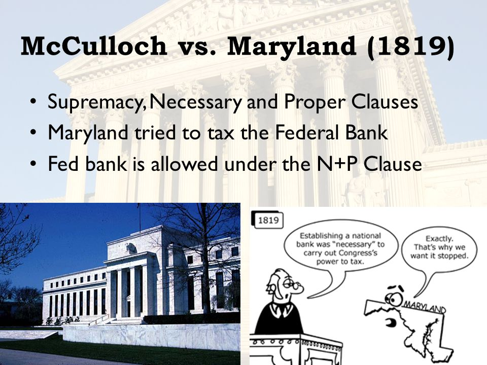 McCulloch vs. Maryland (1819) Supremacy, Necessary and Proper Clauses Maryland tried to tax the Federal Bank Fed bank is allowed under the N+P Clause