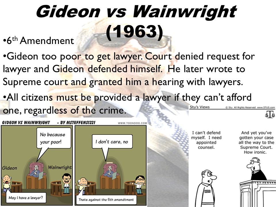 6 th Amendment Gideon too poor to get lawyer. Court denied request for lawyer and Gideon defended himself. He later wrote to Supreme court and granted