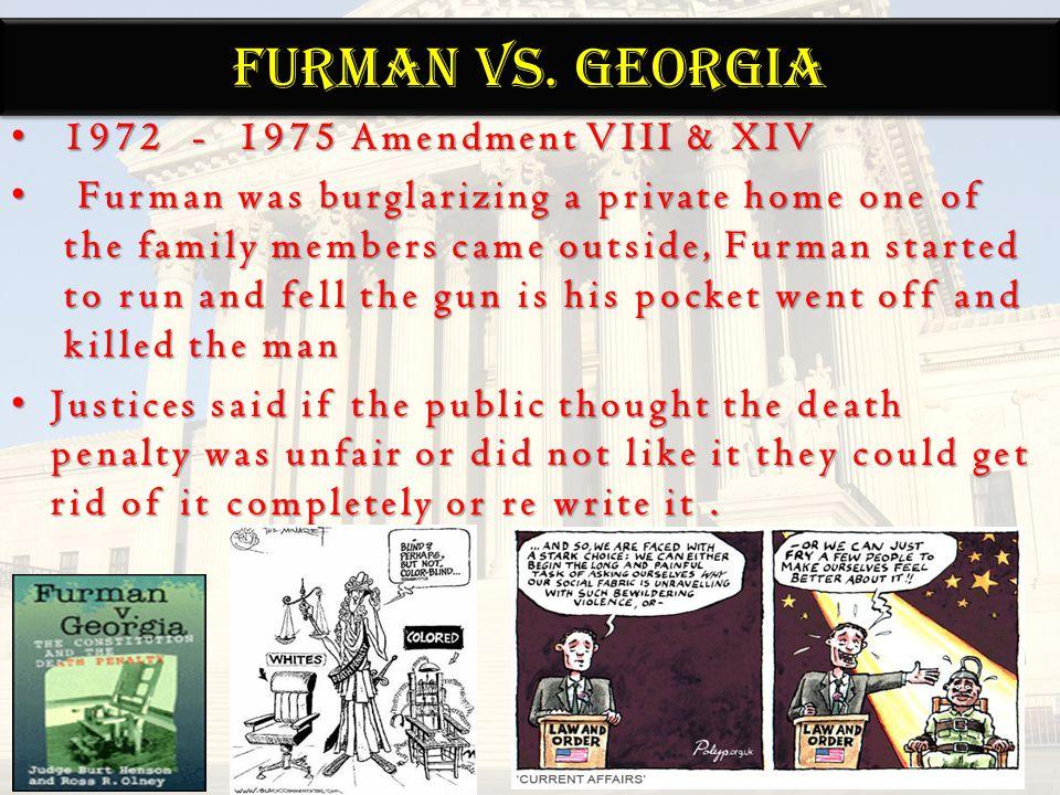 FURMAN Vs. GEORGIA 1972 - 1975 Amendment VIII & XIV 1972 - 1975 Amendment VIII & XIV Furman was burglarizing a private home one of the family members