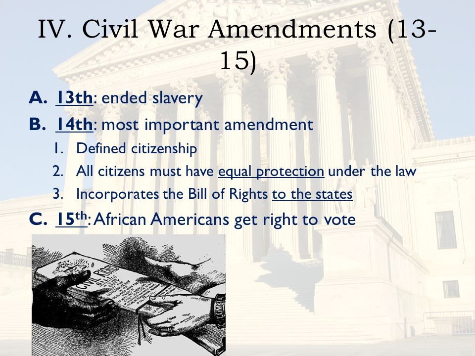 IV. Civil War Amendments (13- 15) A.13th: ended slavery B.14th: most important amendment 1.Defined citizenship 2.All citizens must have equal protecti