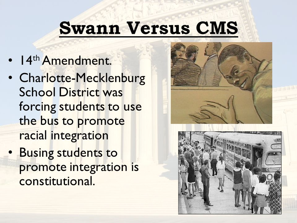 Swann Versus CMS 14 th Amendment. Charlotte-Mecklenburg School District was forcing students to use the bus to promote racial integration Busing stude