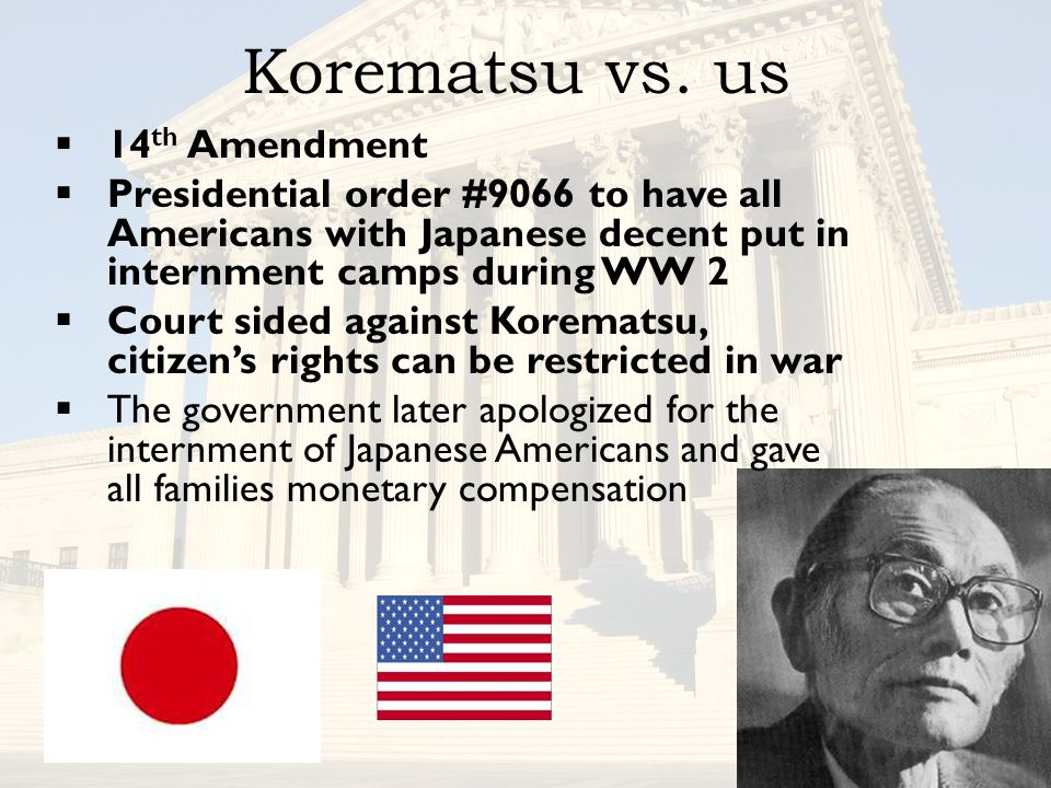 Korematsu vs. us  14 th Amendment  Presidential order #9066 to have all Americans with Japanese decent put in internment camps during WW 2  Court s