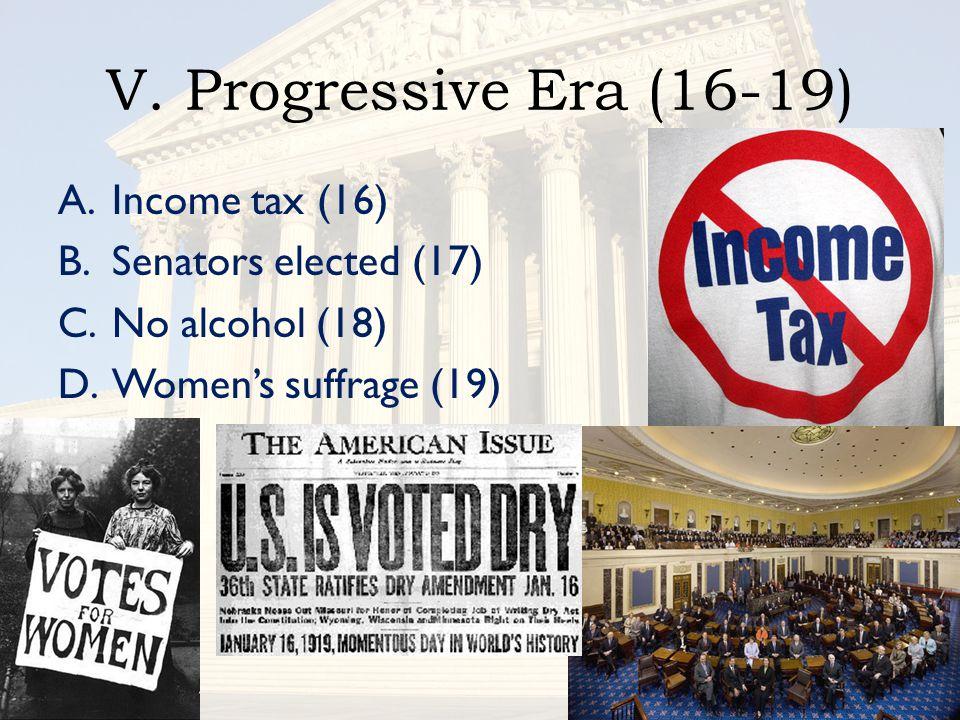 V. Progressive Era (16-19) A.Income tax (16) B.Senators elected (17) C.No alcohol (18) D.Women's suffrage (19)