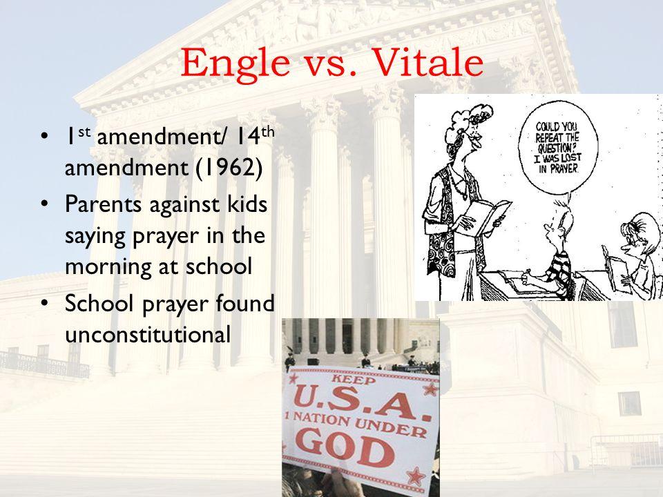 Engle vs. Vitale 1 st amendment/ 14 th amendment (1962) Parents against kids saying prayer in the morning at school School prayer found unconstitution