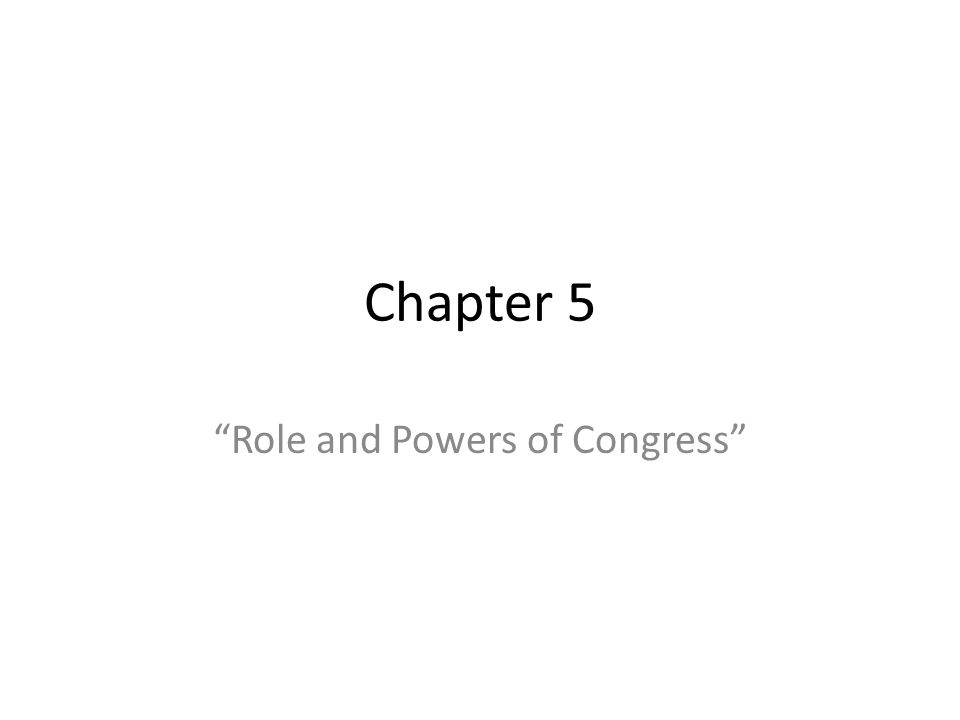 """Chapter 5 """"Role and Powers of Congress"""""""