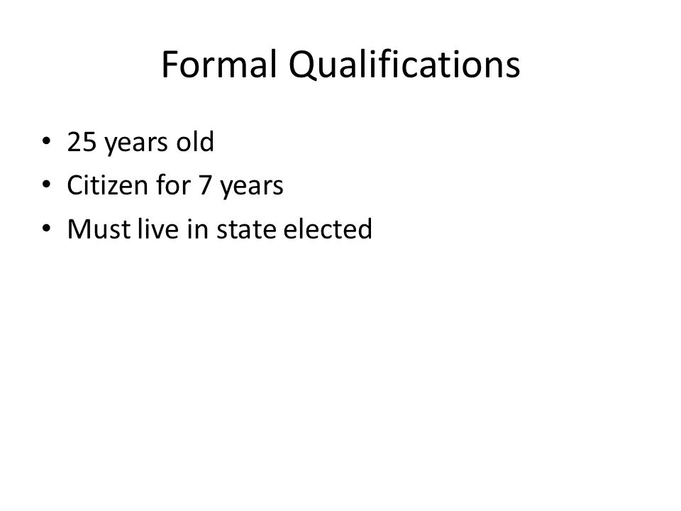 Formal Qualifications 25 years old Citizen for 7 years Must live in state elected