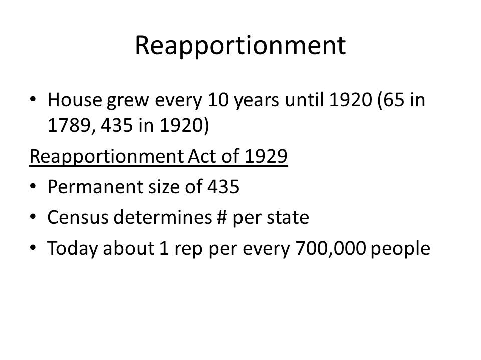 Reapportionment House grew every 10 years until 1920 (65 in 1789, 435 in 1920) Reapportionment Act of 1929 Permanent size of 435 Census determines # p