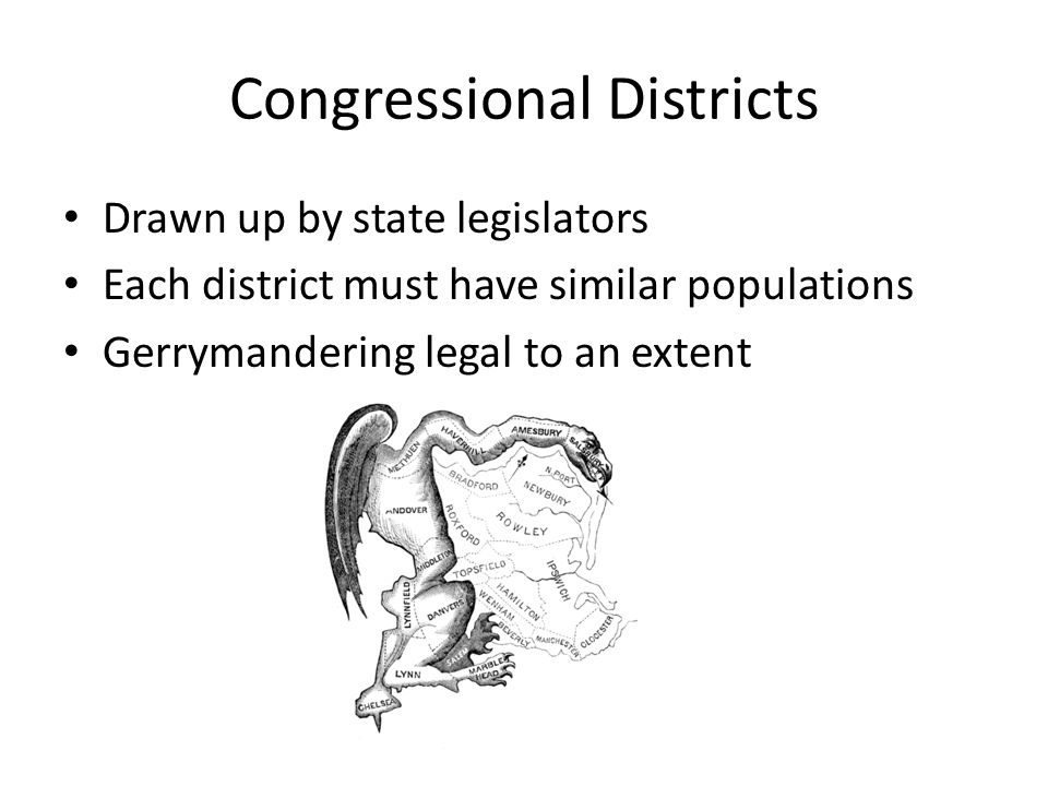 Congressional Districts Drawn up by state legislators Each district must have similar populations Gerrymandering legal to an extent