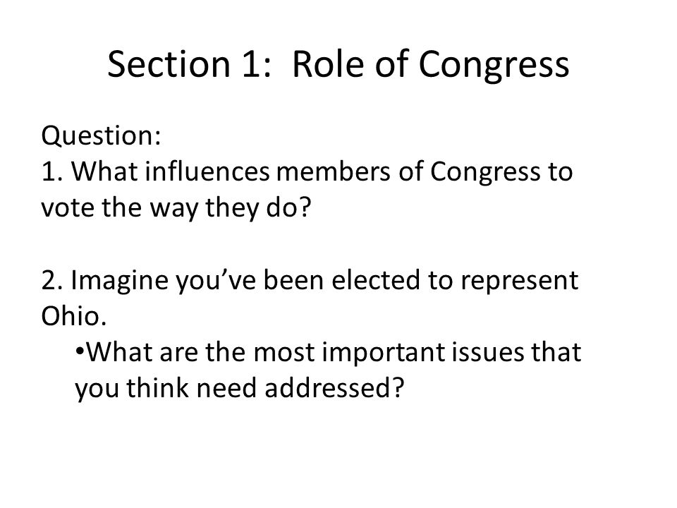 Section 1: Role of Congress Question: 1. What influences members of Congress to vote the way they do? 2. Imagine you've been elected to represent Ohio