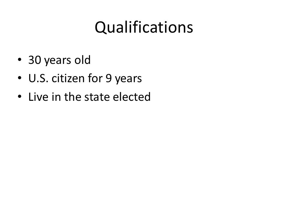 Qualifications 30 years old U.S. citizen for 9 years Live in the state elected
