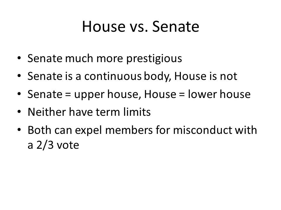 House vs. Senate Senate much more prestigious Senate is a continuous body, House is not Senate = upper house, House = lower house Neither have term li