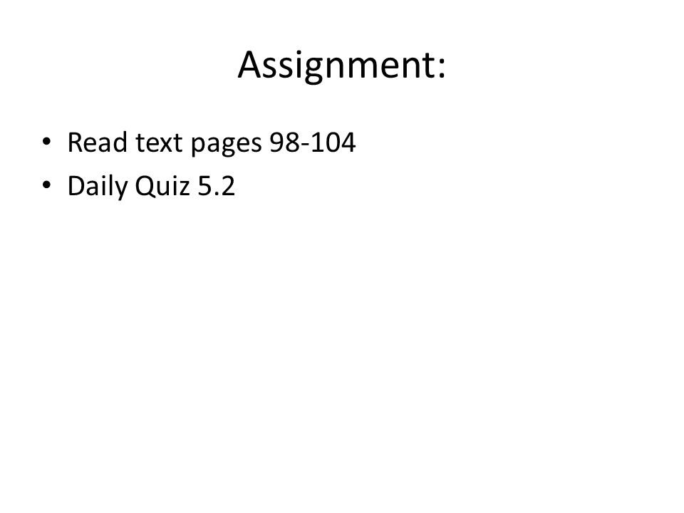 Assignment: Read text pages 98-104 Daily Quiz 5.2