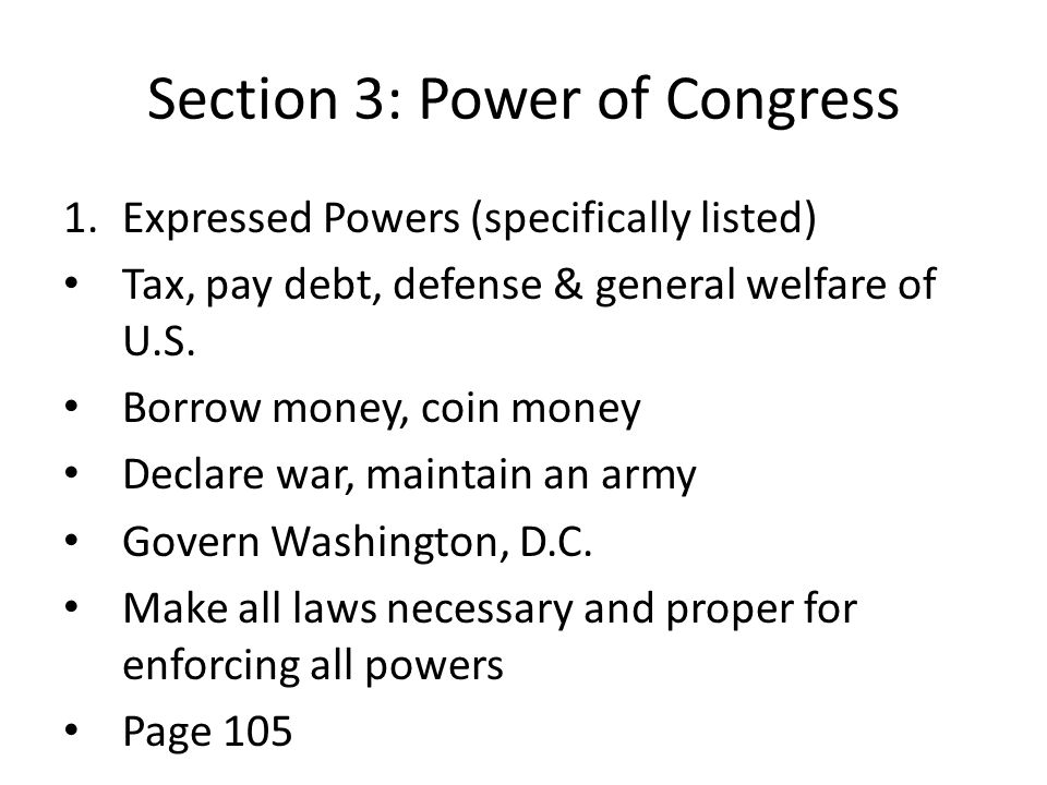Section 3: Power of Congress 1.Expressed Powers (specifically listed) Tax, pay debt, defense & general welfare of U.S. Borrow money, coin money Declar