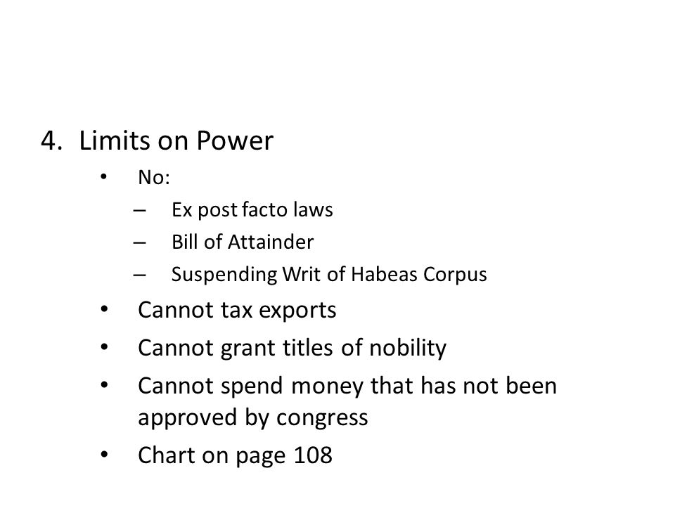 4.Limits on Power No: – Ex post facto laws – Bill of Attainder – Suspending Writ of Habeas Corpus Cannot tax exports Cannot grant titles of nobility C