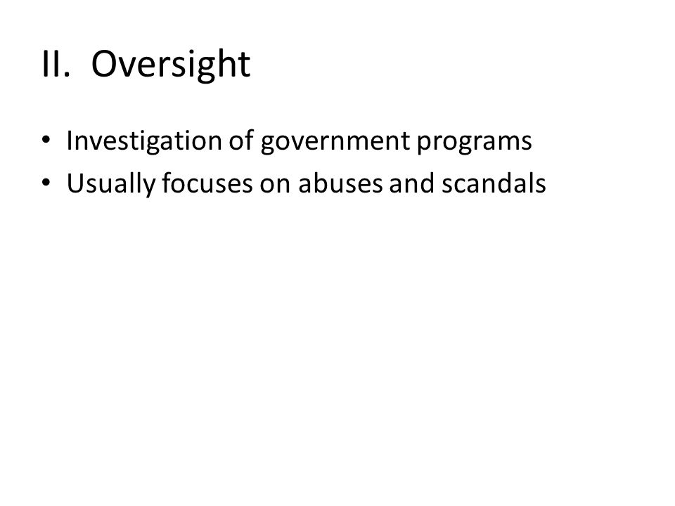 II. Oversight Investigation of government programs Usually focuses on abuses and scandals
