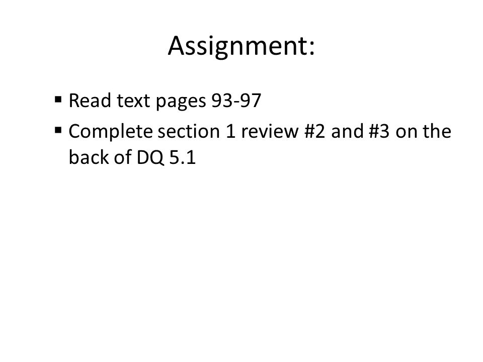 Assignment:  Read text pages 93-97  Complete section 1 review #2 and #3 on the back of DQ 5.1