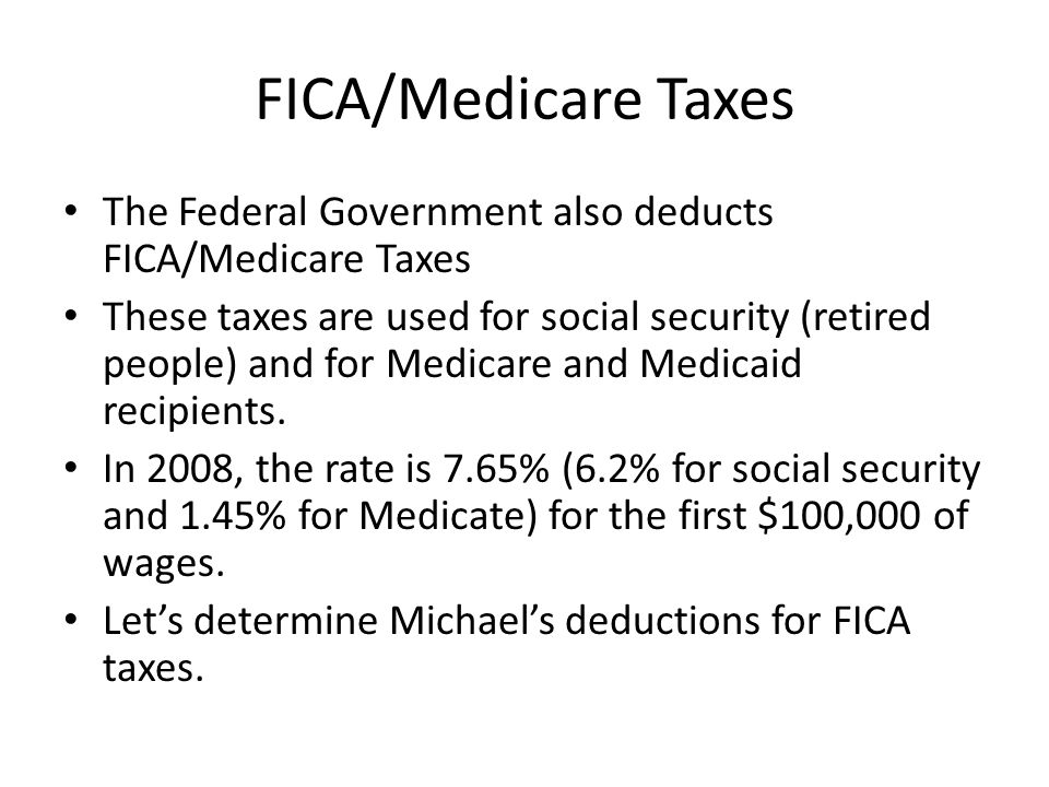 FICA/Medicare Taxes The Federal Government also deducts FICA/Medicare Taxes These taxes are used for social security (retired people) and for Medicare