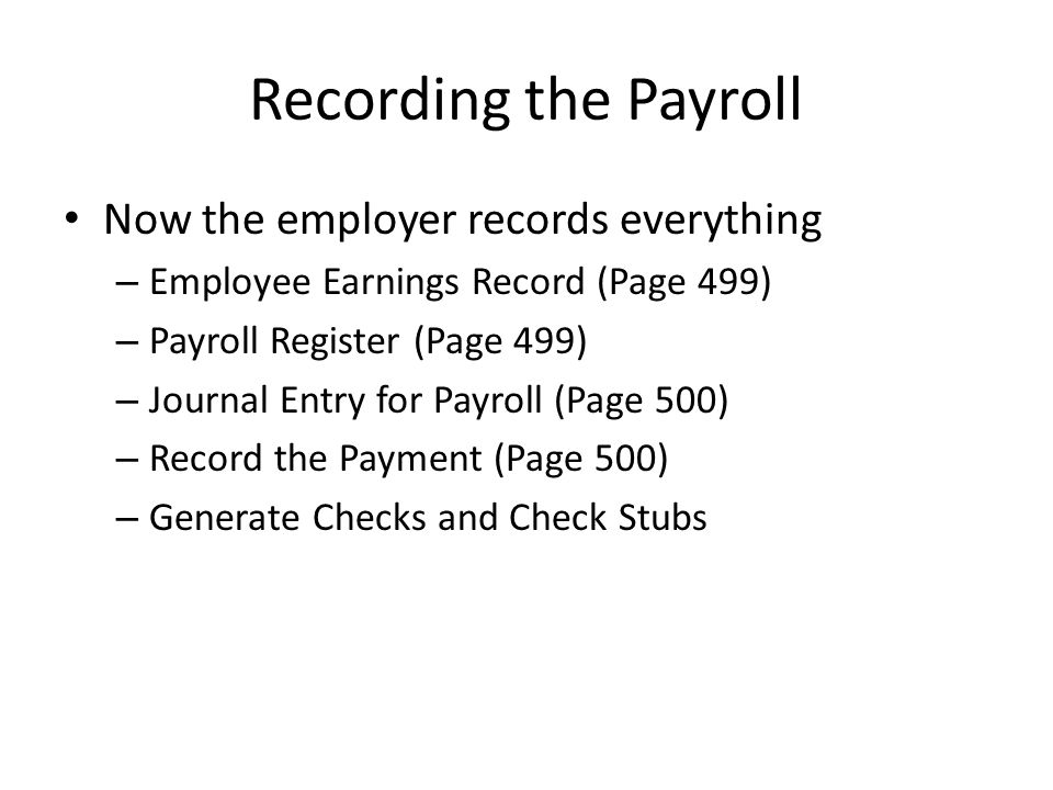 Recording the Payroll Now the employer records everything – Employee Earnings Record (Page 499) – Payroll Register (Page 499) – Journal Entry for Payr
