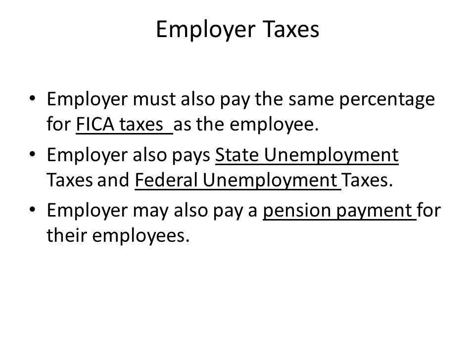 Employer Taxes Employer must also pay the same percentage for FICA taxes as the employee. Employer also pays State Unemployment Taxes and Federal Unem