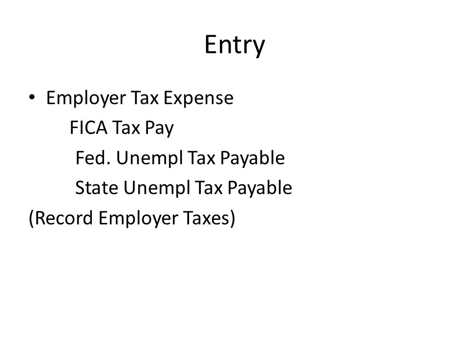 Entry Employer Tax Expense FICA Tax Pay Fed. Unempl Tax Payable State Unempl Tax Payable (Record Employer Taxes)