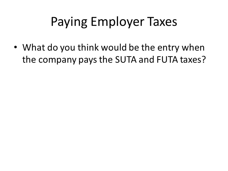 Paying Employer Taxes What do you think would be the entry when the company pays the SUTA and FUTA taxes?
