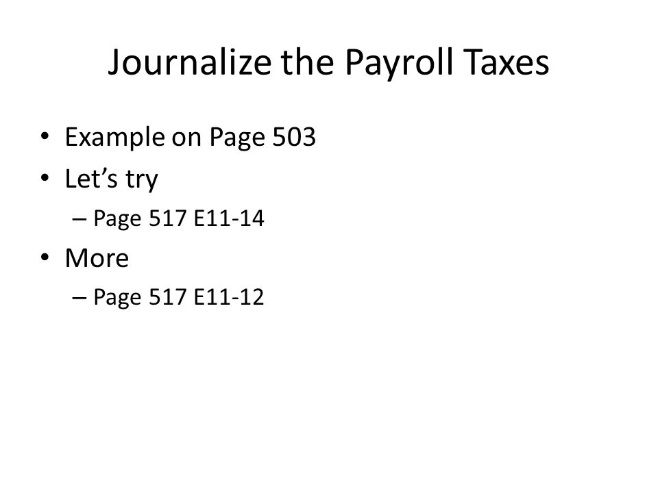 Journalize the Payroll Taxes Example on Page 503 Let's try – Page 517 E11-14 More – Page 517 E11-12