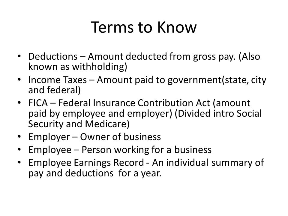Terms to Know Deductions – Amount deducted from gross pay. (Also known as withholding) Income Taxes – Amount paid to government(state, city and federa