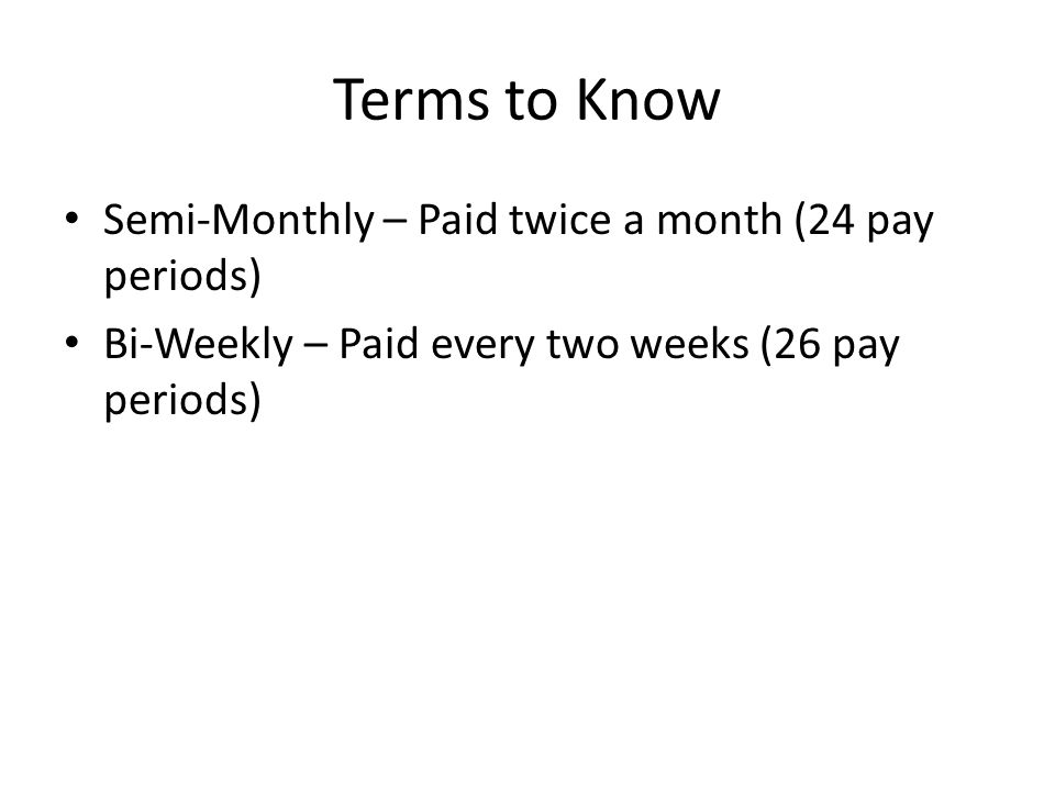 Terms to Know Semi-Monthly – Paid twice a month (24 pay periods) Bi-Weekly – Paid every two weeks (26 pay periods)
