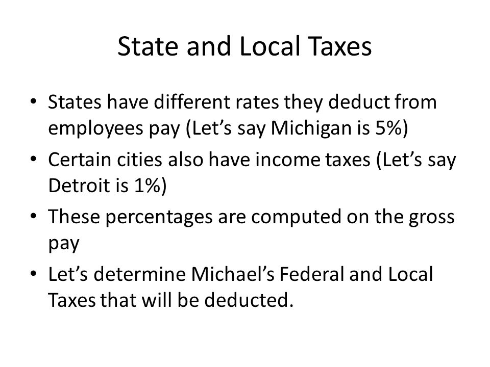 State and Local Taxes States have different rates they deduct from employees pay (Let's say Michigan is 5%) Certain cities also have income taxes (Let