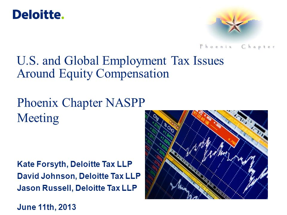 U.S. and Global Employment Tax Issues Around Equity Compensation Phoenix Chapter NASPP Meeting Kate Forsyth, Deloitte Tax LLP David Johnson, Deloitte
