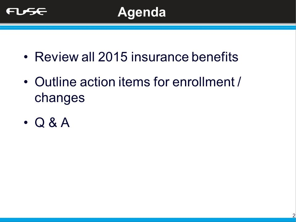 2 Agenda Review all 2015 insurance benefits Outline action items for enrollment / changes Q & A