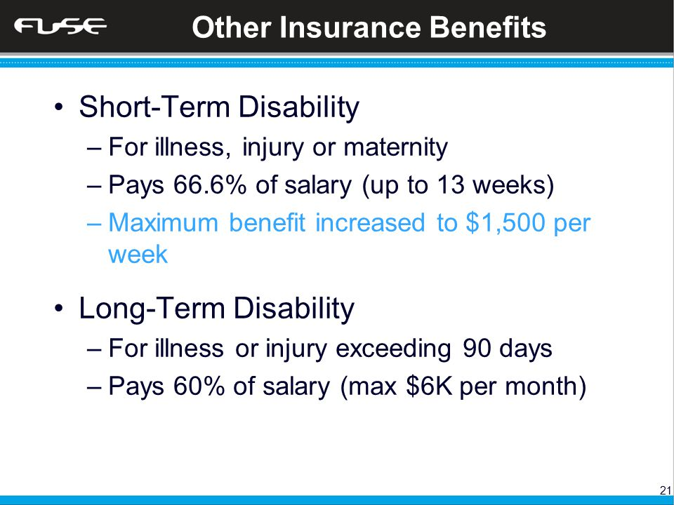 21 Other Insurance Benefits Short-Term Disability –For illness, injury or maternity –Pays 66.6% of salary (up to 13 weeks) –Maximum benefit increased to $1,500 per week Long-Term Disability –For illness or injury exceeding 90 days –Pays 60% of salary (max $6K per month)