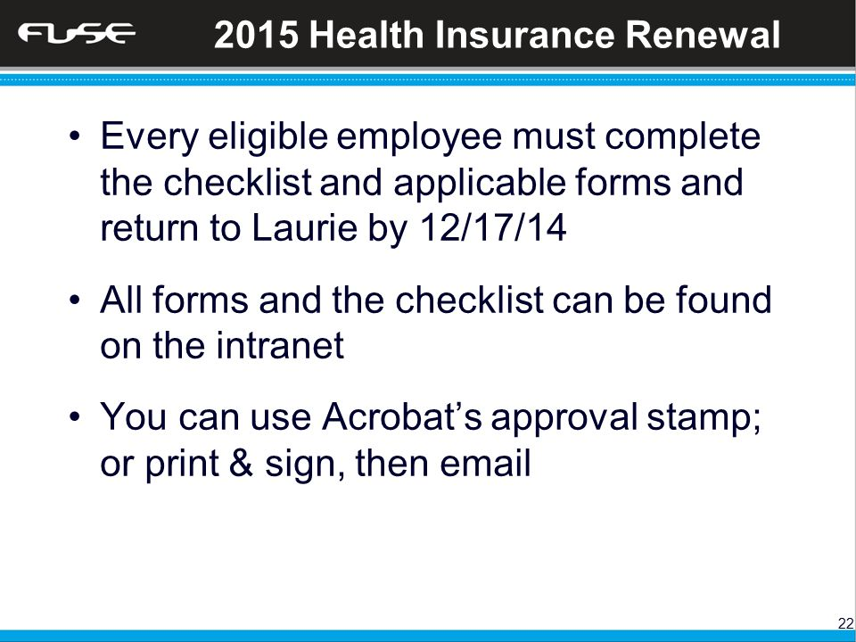 22 2015 Health Insurance Renewal Every eligible employee must complete the checklist and applicable forms and return to Laurie by 12/17/14 All forms and the checklist can be found on the intranet You can use Acrobat's approval stamp; or print & sign, then email
