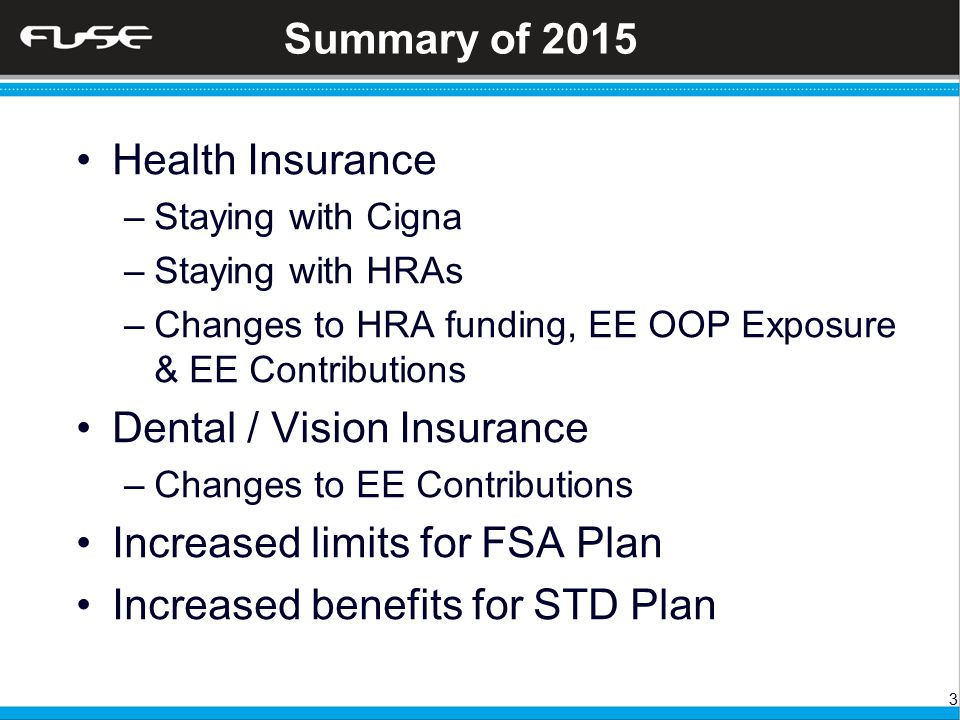 3 Summary of 2015 Health Insurance –Staying with Cigna –Staying with HRAs –Changes to HRA funding, EE OOP Exposure & EE Contributions Dental / Vision Insurance –Changes to EE Contributions Increased limits for FSA Plan Increased benefits for STD Plan