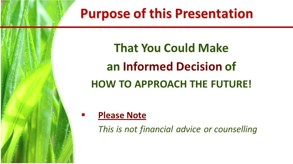 Purpose of this Presentation That You Could Make an Informed Decision of HOW TO APPROACH THE FUTURE.