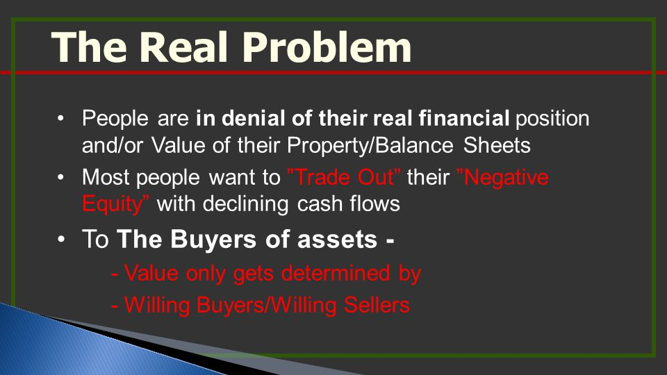 The Real Problem People are in denial of their real financial position and/or Value of their Property/Balance Sheets Most people want to Trade Out their Negative Equity with declining cash flows To The Buyers of assets - - Value only gets determined by - Willing Buyers/Willing Sellers