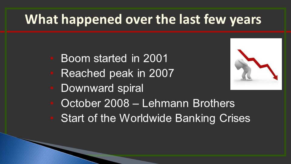 What happened over the last few years Boom started in 2001 Reached peak in 2007 Downward spiral October 2008 – Lehmann Brothers Start of the Worldwide Banking Crises
